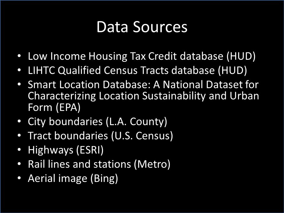 Data Sources Low Income Housing Tax Credit database (HUD) LIHTC Qualified Census Tracts database (HUD) Smart Location Database: A National Dataset for Characterizing Location Sustainability and Urban Form (EPA) City boundaries (L.A.