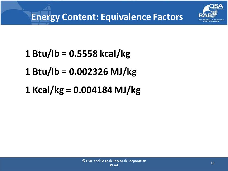 Energy Content: Equivalence Factors 1 Btu/lb = 0.5558 kcal/kg 1 Btu/lb = 0.002326 MJ/kg 1 Kcal/kg = 0.004184 MJ/kg 15 © DOE and GaTech Research Corporation REV4