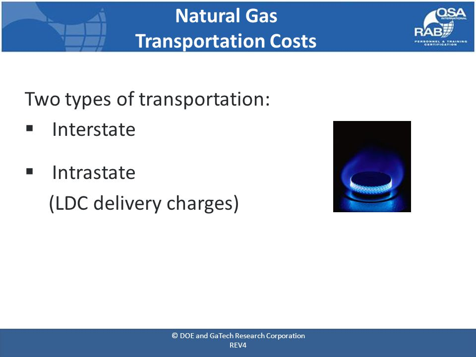 Natural Gas Transportation Costs Two types of transportation:  Interstate  Intrastate (LDC delivery charges) © DOE and GaTech Research Corporation REV4