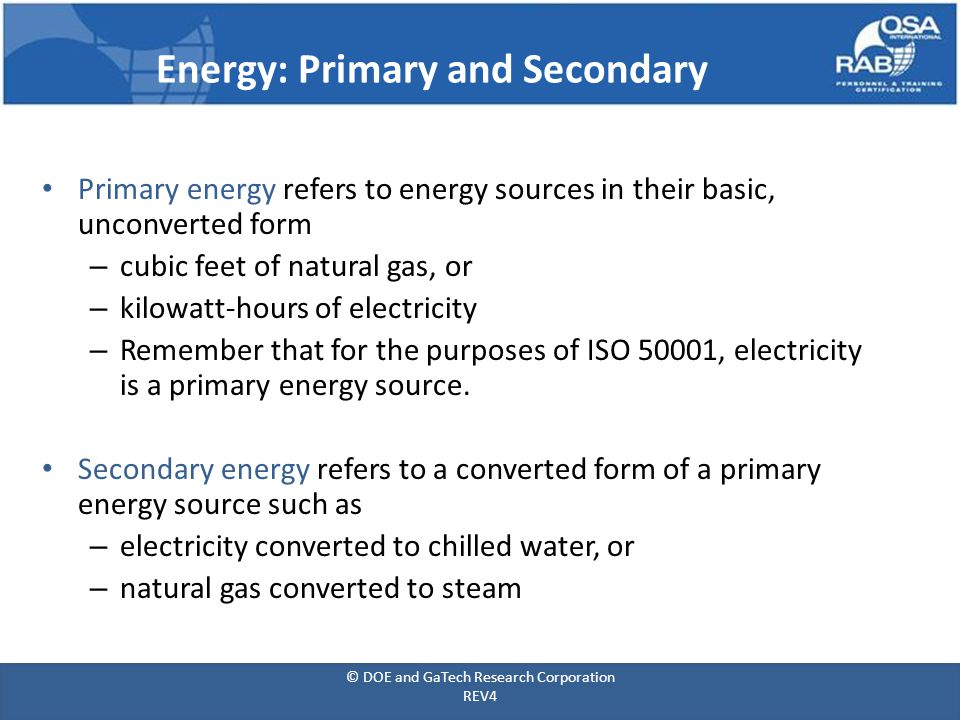 Energy: Primary and Secondary Primary energy refers to energy sources in their basic, unconverted form – cubic feet of natural gas, or – kilowatt-hours of electricity – Remember that for the purposes of ISO 50001, electricity is a primary energy source.