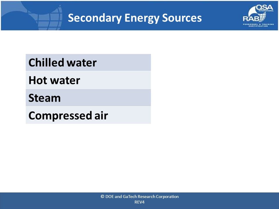 Secondary Energy Sources Chilled water Hot water Steam Compressed air © DOE and GaTech Research Corporation REV4