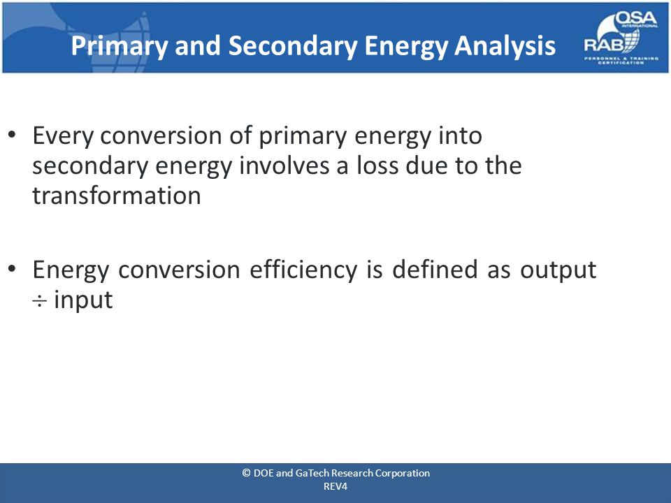 Primary and Secondary Energy Analysis Every conversion of primary energy into secondary energy involves a loss due to the transformation Energy conversion efficiency is defined as output  input © DOE and GaTech Research Corporation REV4