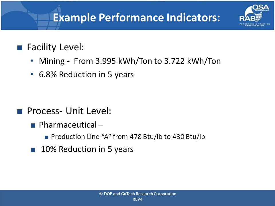 ■ Facility Level: Mining - From 3.995 kWh/Ton to 3.722 kWh/Ton 6.8% Reduction in 5 years ■ Process- Unit Level: ■ Pharmaceutical – ■ Production Line A from 478 Btu/lb to 430 Btu/lb ■ 10% Reduction in 5 years Example Performance Indicators: © DOE and GaTech Research Corporation REV4