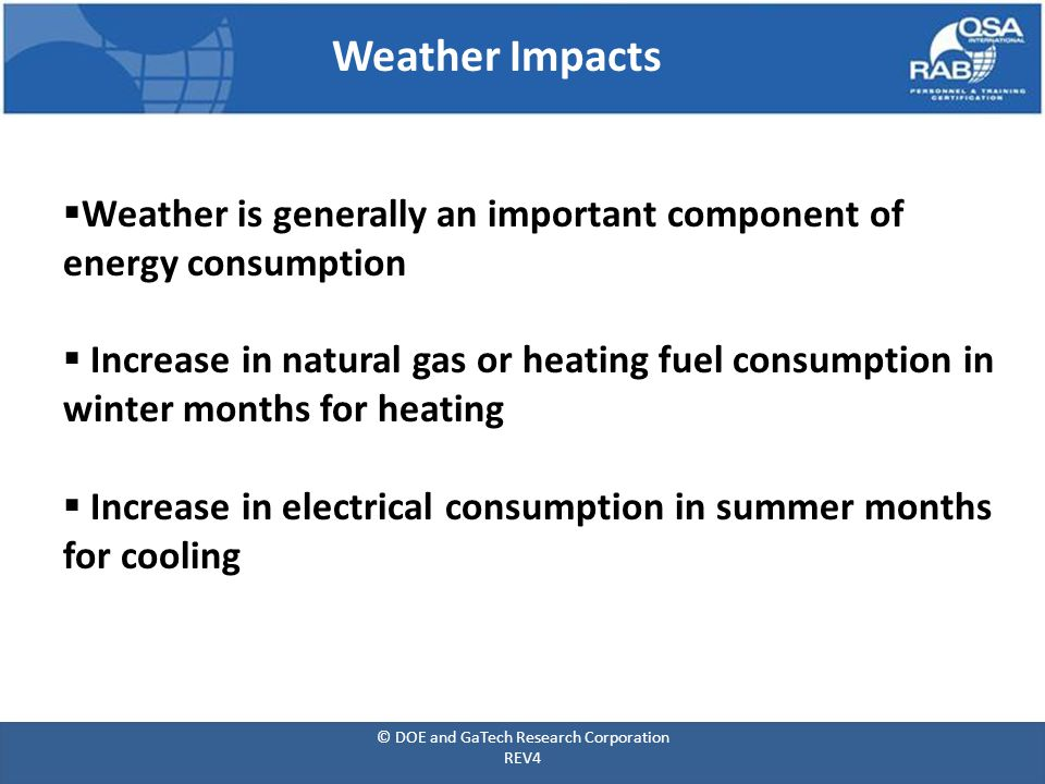 Weather Impacts  Weather is generally an important component of energy consumption  Increase in natural gas or heating fuel consumption in winter months for heating  Increase in electrical consumption in summer months for cooling © DOE and GaTech Research Corporation REV4