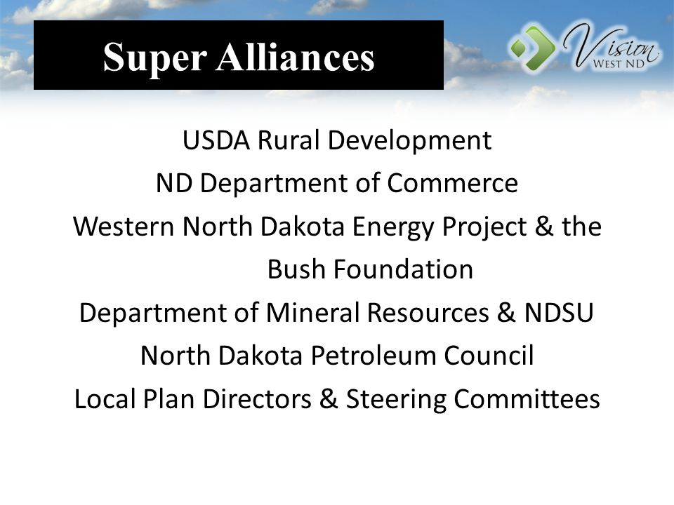 Super Alliances USDA Rural Development ND Department of Commerce Western North Dakota Energy Project & the Bush Foundation Department of Mineral Resources & NDSU North Dakota Petroleum Council Local Plan Directors & Steering Committees