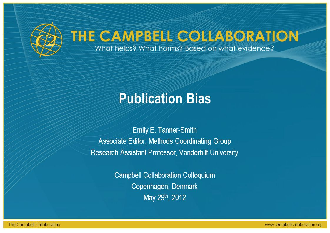 The Campbell Collaborationwww.campbellcollaboration.org Publication Bias Emily E. Tanner-Smith Associate Editor, Methods Coordinating Group Research A