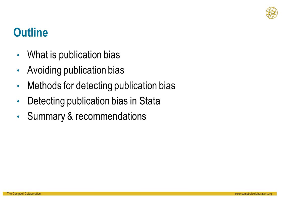 The Campbell Collaborationwww.campbellcollaboration.org Outline What is publication bias Avoiding publication bias Methods for detecting publication b