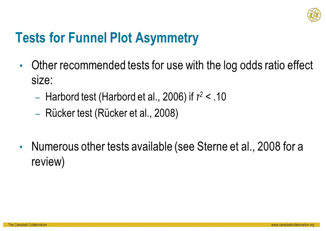 The Campbell Collaborationwww.campbellcollaboration.org Tests for Funnel Plot Asymmetry Other recommended tests for use with the log odds ratio effect