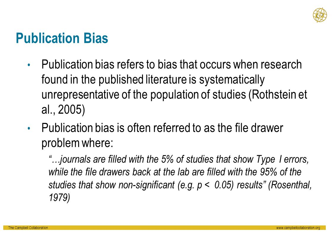 The Campbell Collaborationwww.campbellcollaboration.org Publication Bias Publication bias refers to bias that occurs when research found in the publis