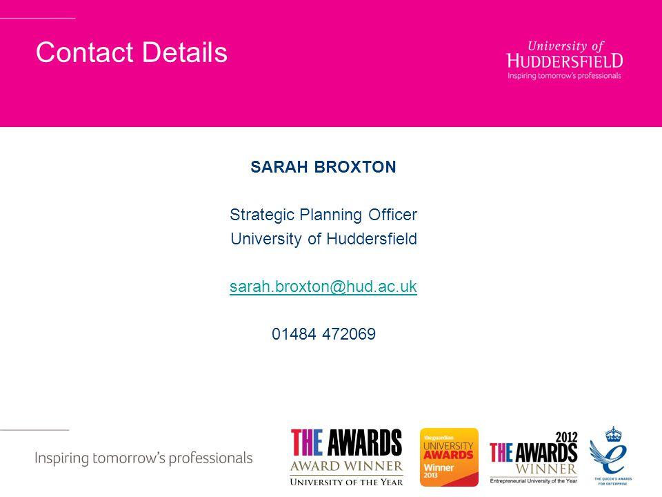 Contact Details SARAH BROXTON Strategic Planning Officer University of Huddersfield sarah.broxton@hud.ac.uk 01484 472069
