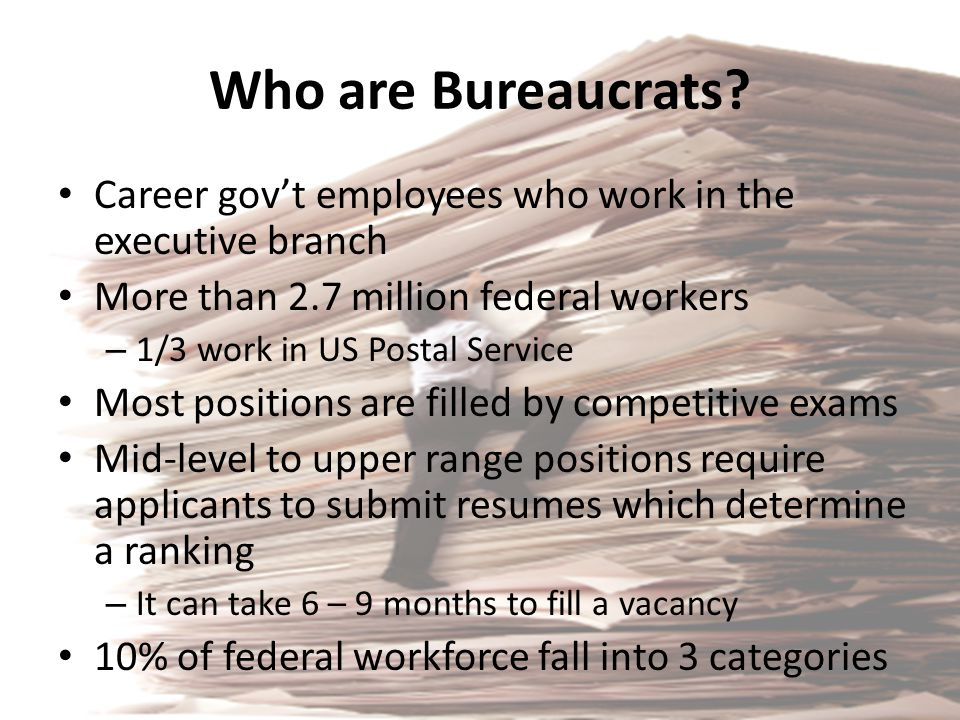 Who are Bureaucrats? Career gov't employees who work in the executive branch More than 2.7 million federal workers – 1/3 work in US Postal Service Mos