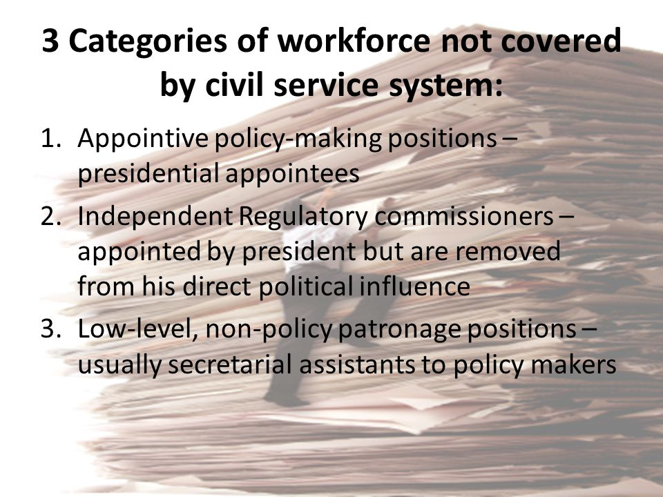 3 Categories of workforce not covered by civil service system: 1.Appointive policy-making positions – presidential appointees 2.Independent Regulatory