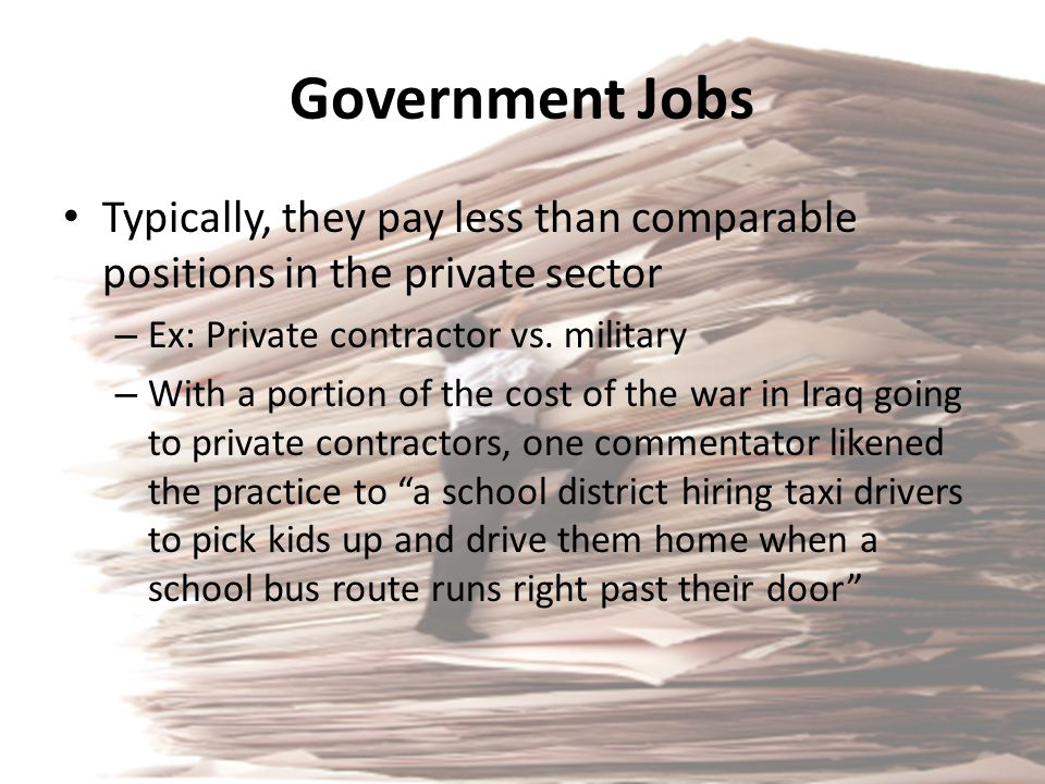 Government Jobs Typically, they pay less than comparable positions in the private sector – Ex: Private contractor vs. military – With a portion of the