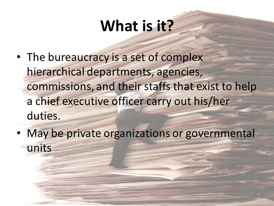 What is it? The bureaucracy is a set of complex hierarchical departments, agencies, commissions, and their staffs that exist to help a chief executive