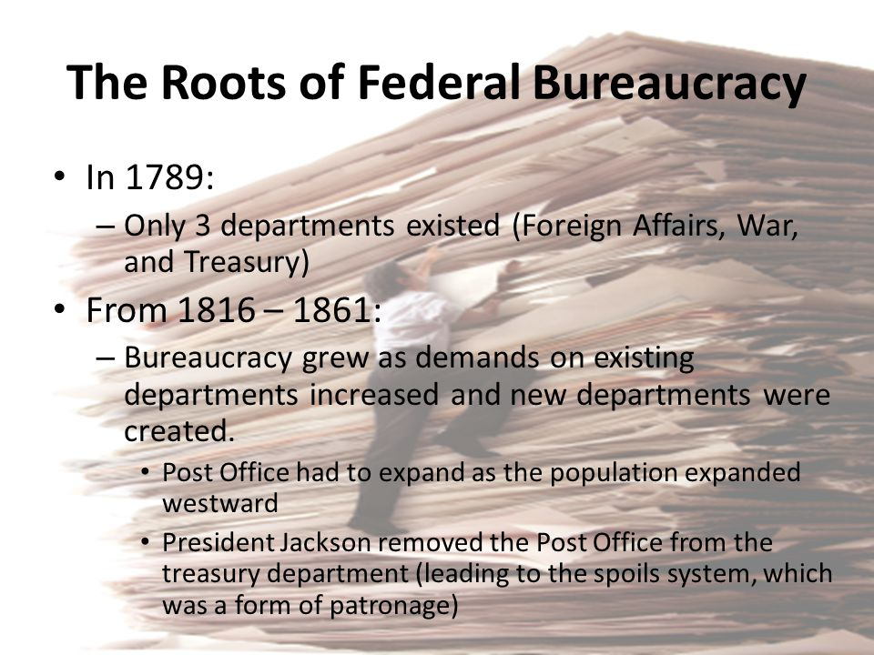 The Roots of Federal Bureaucracy In 1789: – Only 3 departments existed (Foreign Affairs, War, and Treasury) From 1816 – 1861: – Bureaucracy grew as de