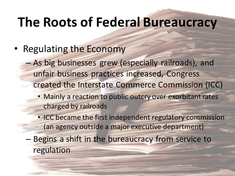 The Roots of Federal Bureaucracy Regulating the Economy – As big businesses grew (especially railroads), and unfair business practices increased, Cong