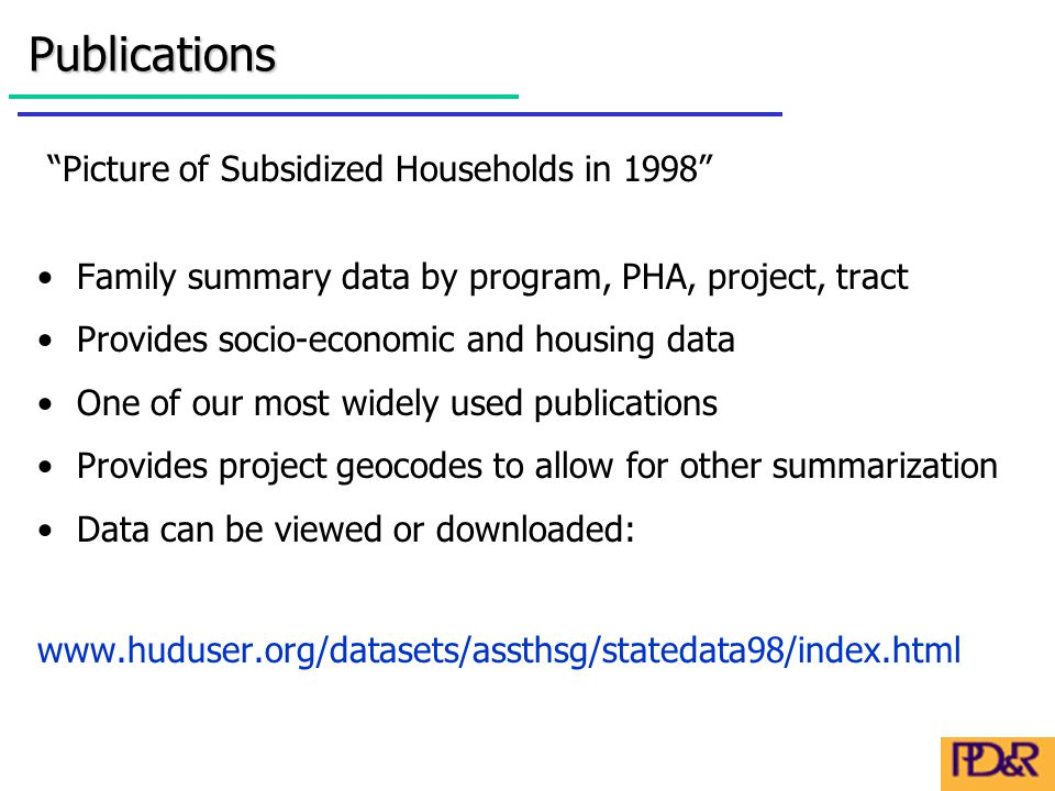 Picture of Subsidized Households in 1998 Family summary data by program, PHA, project, tract Provides socio-economic and housing data One of our most widely used publications Provides project geocodes to allow for other summarization Data can be viewed or downloaded: www.huduser.org/datasets/assthsg/statedata98/index.htmlPublications