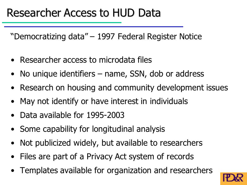 Democratizing data – 1997 Federal Register Notice Researcher access to microdata files No unique identifiers – name, SSN, dob or address Research on housing and community development issues May not identify or have interest in individuals Data available for 1995-2003 Some capability for longitudinal analysis Not publicized widely, but available to researchers Files are part of a Privacy Act system of records Templates available for organization and researchers Researcher Access to HUD Data