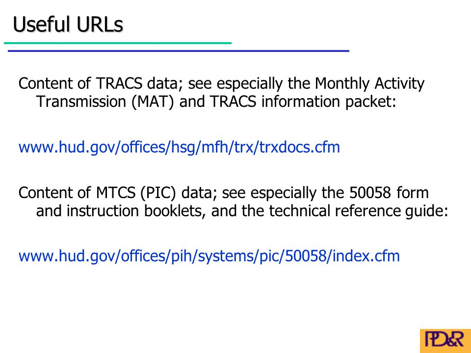 Content of TRACS data; see especially the Monthly Activity Transmission (MAT) and TRACS information packet: www.hud.gov/offices/hsg/mfh/trx/trxdocs.cfm Content of MTCS (PIC) data; see especially the 50058 form and instruction booklets, and the technical reference guide: www.hud.gov/offices/pih/systems/pic/50058/index.cfm Useful URLs