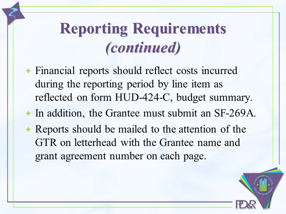 Reporting Requirements (continued)  Financial reports should reflect costs incurred during the reporting period by line item as reflected on form HUD-424-C, budget summary.