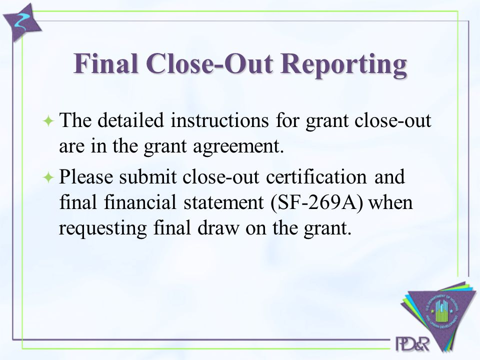 Final Close-Out Reporting  The detailed instructions for grant close-out are in the grant agreement.
