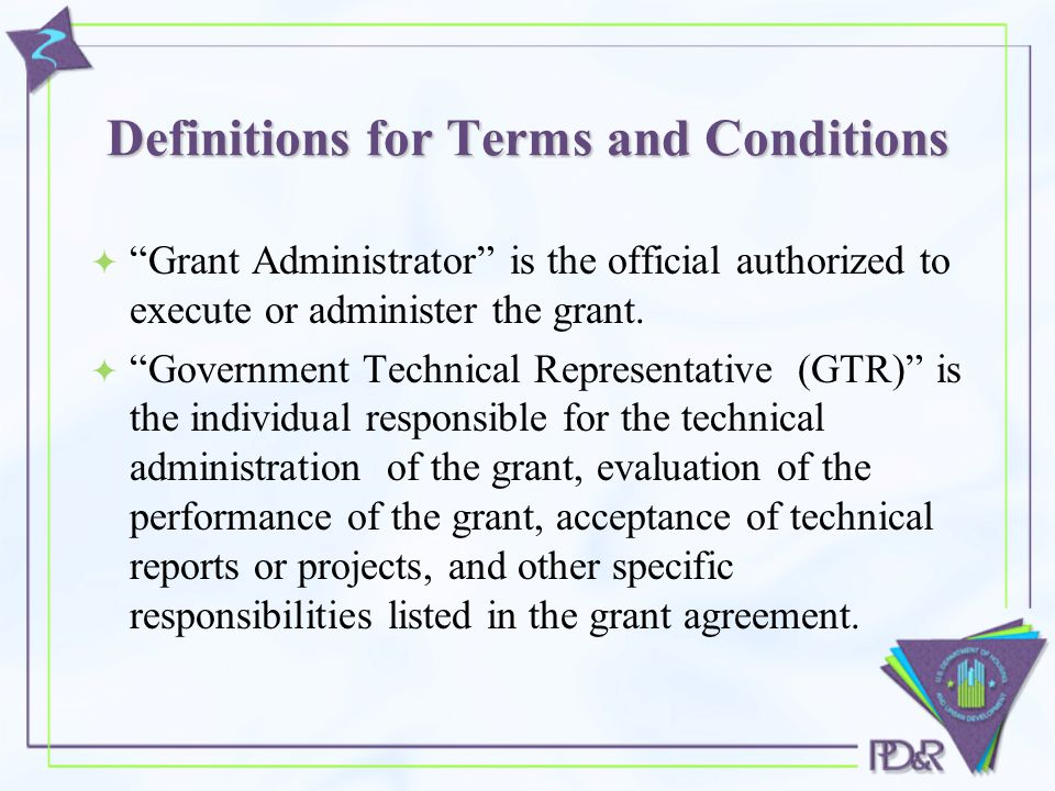 Definitions for Terms and Conditions  Grant Administrator is the official authorized to execute or administer the grant.