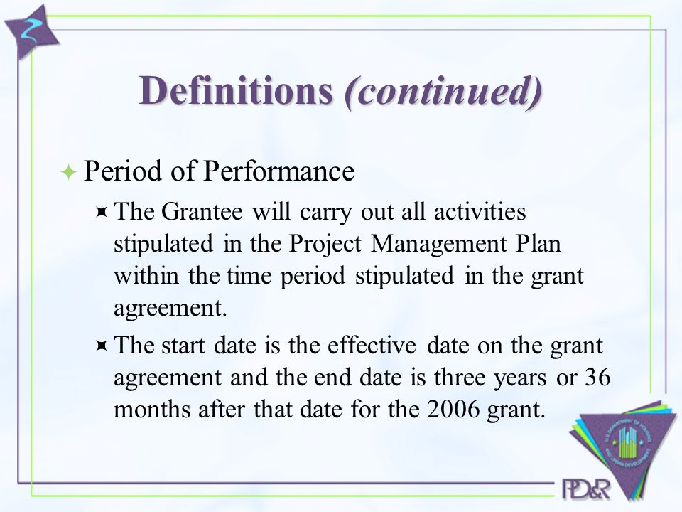 Definitions (continued)  Period of Performance  The Grantee will carry out all activities stipulated in the Project Management Plan within the time period stipulated in the grant agreement.