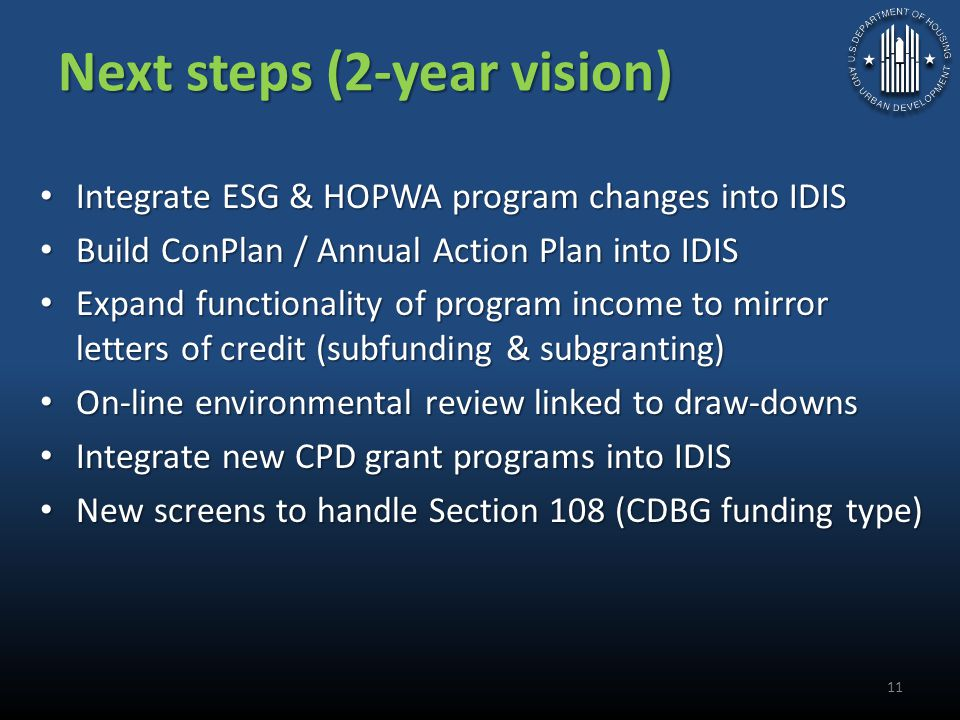 Next steps (2-year vision) Integrate ESG & HOPWA program changes into IDIS Integrate ESG & HOPWA program changes into IDIS Build ConPlan / Annual Action Plan into IDIS Build ConPlan / Annual Action Plan into IDIS Expand functionality of program income to mirror letters of credit (subfunding & subgranting) Expand functionality of program income to mirror letters of credit (subfunding & subgranting) On-line environmental review linked to draw-downs On-line environmental review linked to draw-downs Integrate new CPD grant programs into IDIS Integrate new CPD grant programs into IDIS New screens to handle Section 108 (CDBG funding type) New screens to handle Section 108 (CDBG funding type) 11