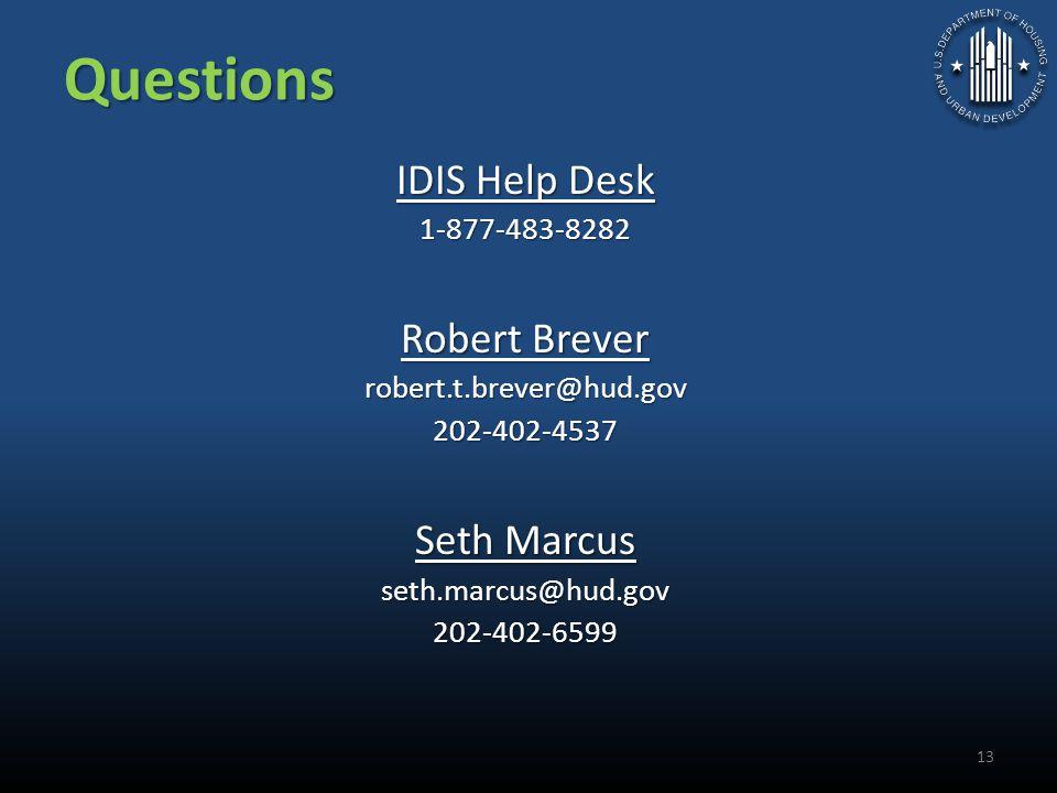 Questions IDIS Help Desk 1-877-483-8282 Robert Brever robert.t.brever@hud.gov202-402-4537 Seth Marcus seth.marcus@hud.gov202-402-6599 13