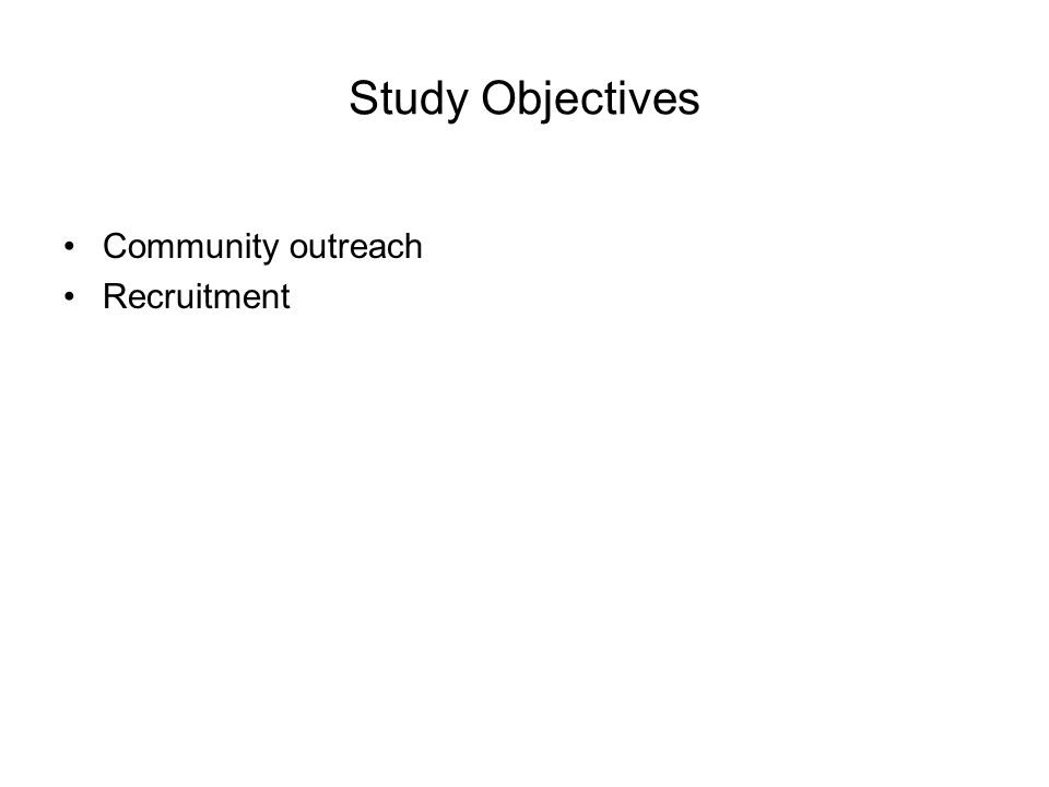 Study Objectives Community outreach Recruitment