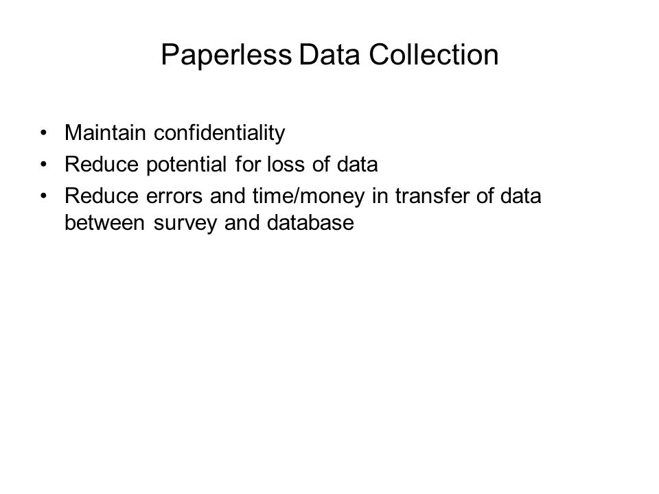Paperless Data Collection Maintain confidentiality Reduce potential for loss of data Reduce errors and time/money in transfer of data between survey and database