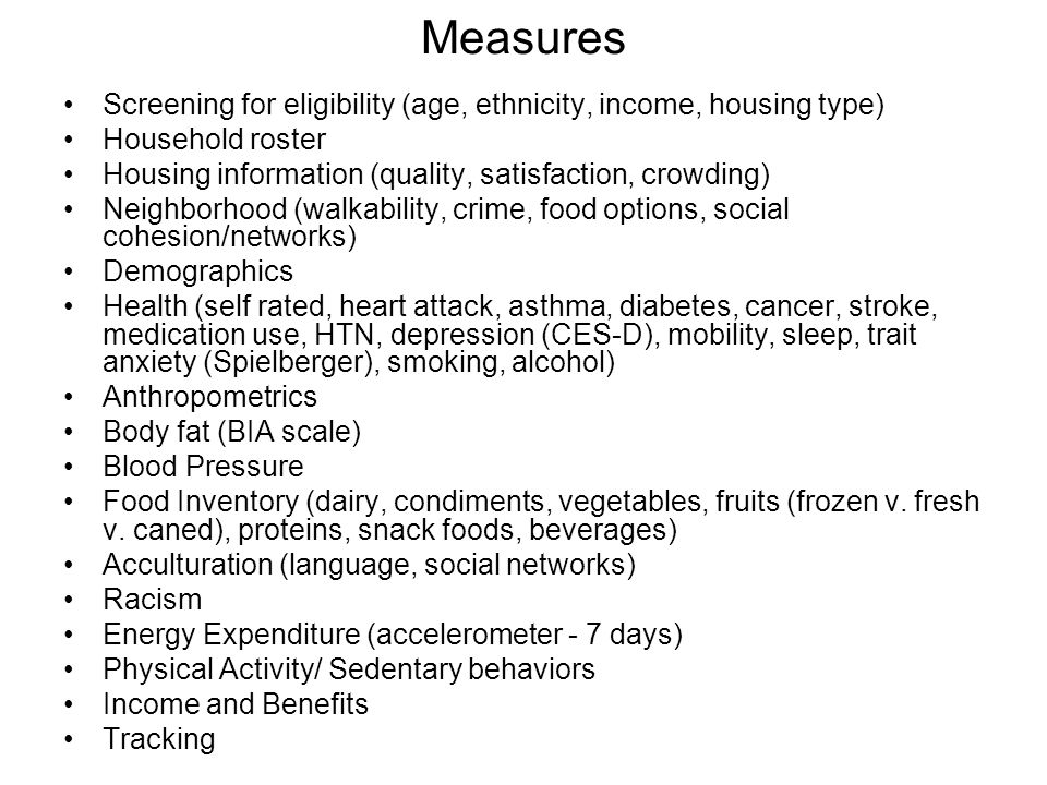 Measures Screening for eligibility (age, ethnicity, income, housing type) Household roster Housing information (quality, satisfaction, crowding) Neighborhood (walkability, crime, food options, social cohesion/networks) Demographics Health (self rated, heart attack, asthma, diabetes, cancer, stroke, medication use, HTN, depression (CES-D), mobility, sleep, trait anxiety (Spielberger), smoking, alcohol) Anthropometrics Body fat (BIA scale) Blood Pressure Food Inventory (dairy, condiments, vegetables, fruits (frozen v.