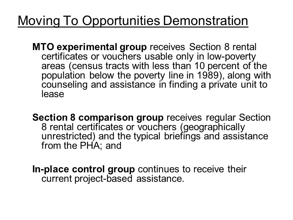 Moving To Opportunities Demonstration MTO experimental group receives Section 8 rental certificates or vouchers usable only in low-poverty areas (census tracts with less than 10 percent of the population below the poverty line in 1989), along with counseling and assistance in finding a private unit to lease Section 8 comparison group receives regular Section 8 rental certificates or vouchers (geographically unrestricted) and the typical briefings and assistance from the PHA; and In-place control group continues to receive their current project-based assistance.