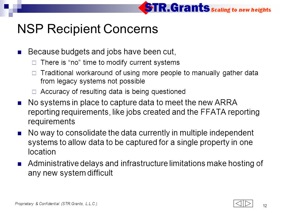 Proprietary & Confidential (STR.Grants, L.L.C.) 12 NSP Recipient Concerns Because budgets and jobs have been cut,  There is no time to modify current systems  Traditional workaround of using more people to manually gather data from legacy systems not possible  Accuracy of resulting data is being questioned No systems in place to capture data to meet the new ARRA reporting requirements, like jobs created and the FFATA reporting requirements No way to consolidate the data currently in multiple independent systems to allow data to be captured for a single property in one location Administrative delays and infrastructure limitations make hosting of any new system difficult 123