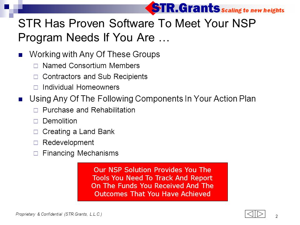 Proprietary & Confidential (STR.Grants, L.L.C.) 2 STR Has Proven Software To Meet Your NSP Program Needs If You Are … Working with Any Of These Groups  Named Consortium Members  Contractors and Sub Recipients  Individual Homeowners Using Any Of The Following Components In Your Action Plan  Purchase and Rehabilitation  Demolition  Creating a Land Bank  Redevelopment  Financing Mechanisms Our NSP Solution Provides You The Tools You Need To Track And Report On The Funds You Received And The Outcomes That You Have Achieved 123