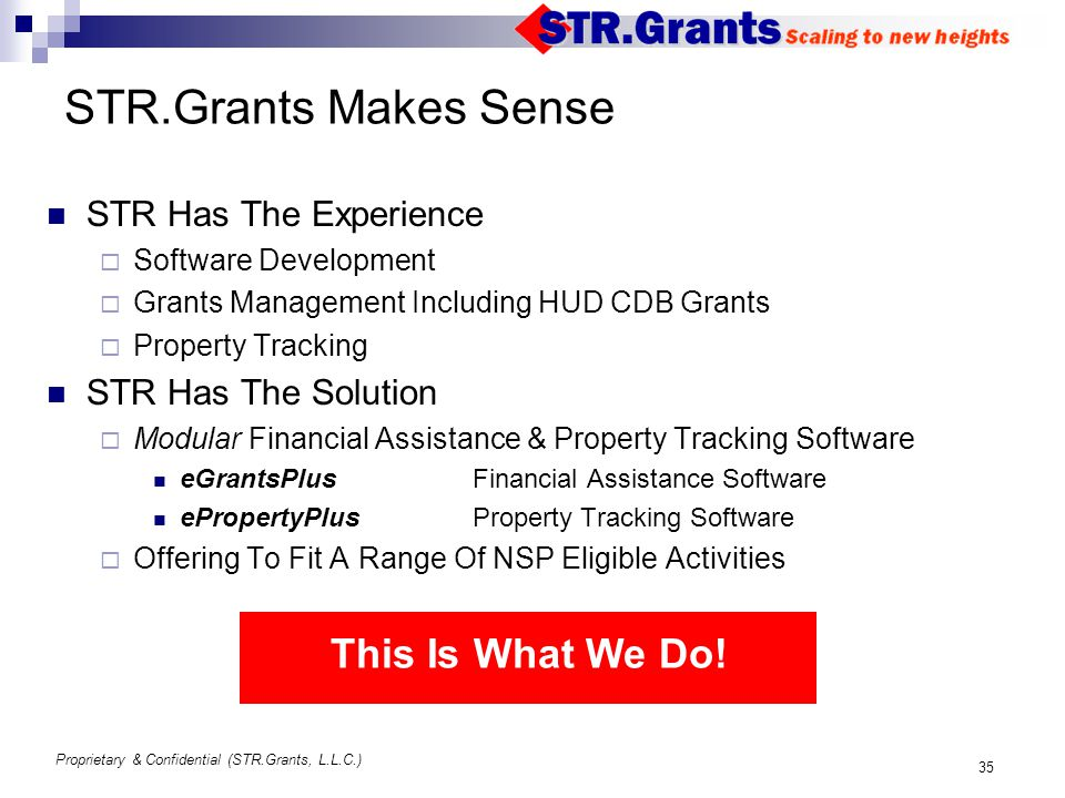 Proprietary & Confidential (STR.Grants, L.L.C.) 35 STR.Grants Makes Sense STR Has The Experience  Software Development  Grants Management Including HUD CDB Grants  Property Tracking STR Has The Solution  Modular Financial Assistance & Property Tracking Software eGrantsPlus Financial Assistance Software ePropertyPlus Property Tracking Software  Offering To Fit A Range Of NSP Eligible Activities This Is What We Do!