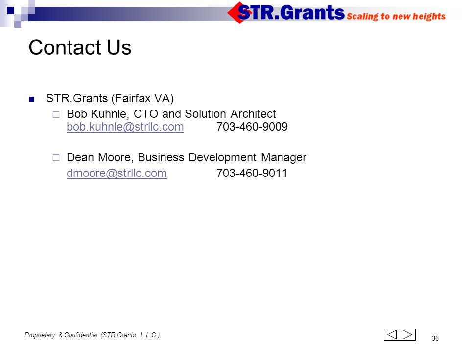 Proprietary & Confidential (STR.Grants, L.L.C.) 36 Contact Us STR.Grants (Fairfax VA)  Bob Kuhnle, CTO and Solution Architect bob.kuhnle@strllc.com703-460-9009 bob.kuhnle@strllc.com  Dean Moore, Business Development Manager dmoore@strllc.com703-460-9011strllc.com