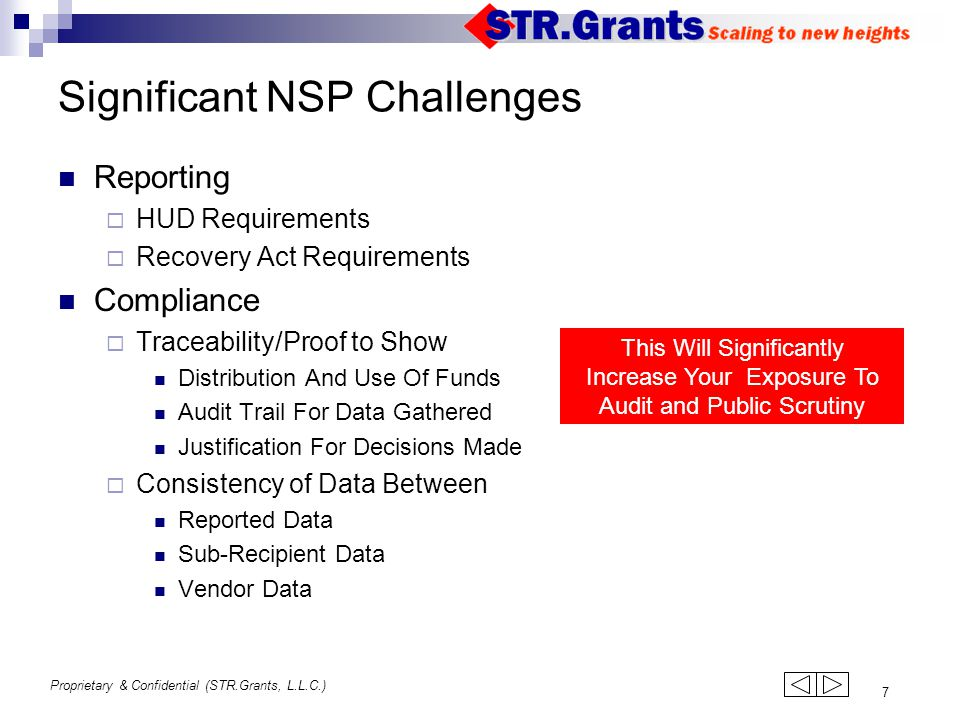Proprietary & Confidential (STR.Grants, L.L.C.) 7 Significant NSP Challenges Reporting  HUD Requirements  Recovery Act Requirements Compliance  Traceability/Proof to Show Distribution And Use Of Funds Audit Trail For Data Gathered Justification For Decisions Made  Consistency of Data Between Reported Data Sub-Recipient Data Vendor Data This Will Significantly Increase Your Exposure To Audit and Public Scrutiny 123