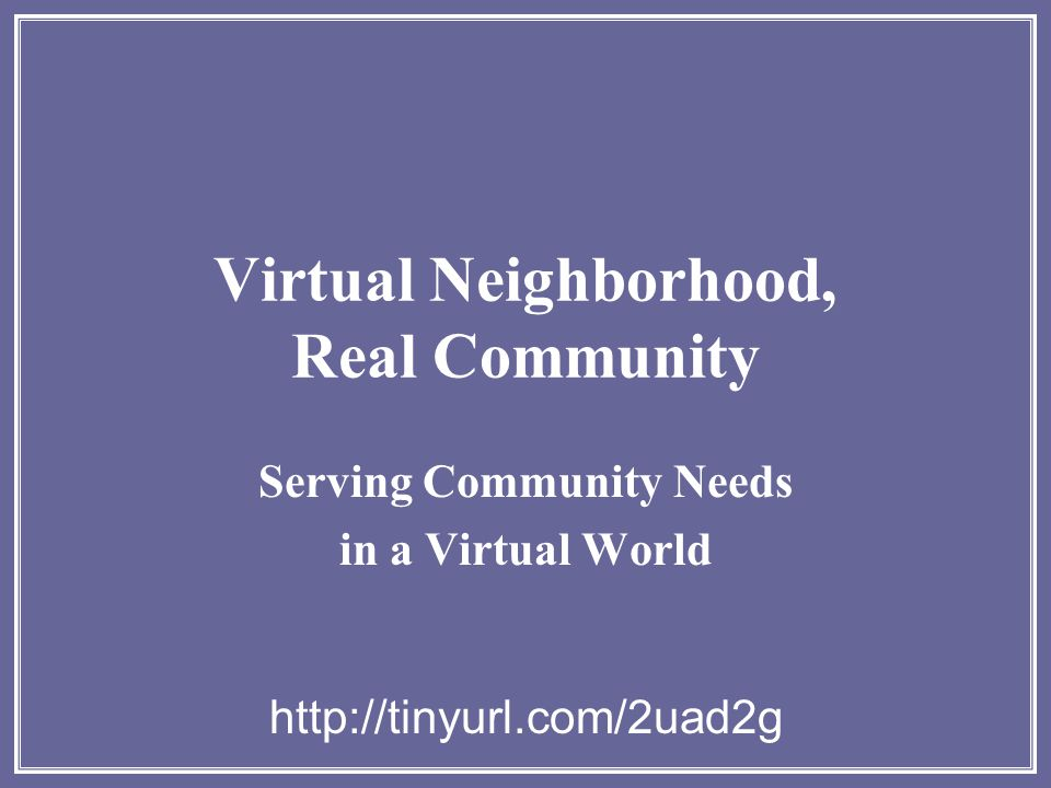 Virtual Neighborhood, Real Community Serving Community Needs in a Virtual World http://tinyurl.com/2uad2g
