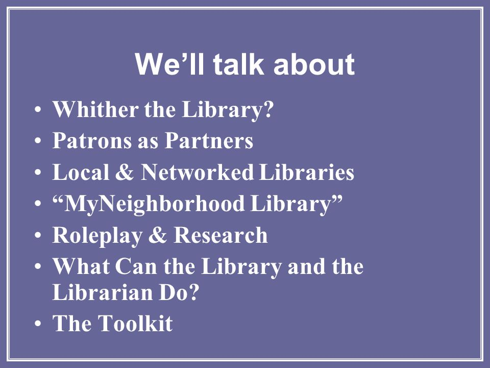"We'll talk about Whither the Library? Patrons as Partners Local & Networked Libraries ""MyNeighborhood Library"" Roleplay & Research What Can the Librar"