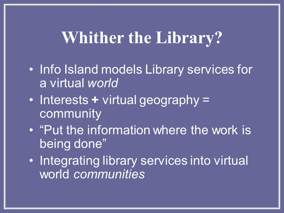"Whither the Library? Info Island models Library services for a virtual world Interests + virtual geography = community ""Put the information where the"