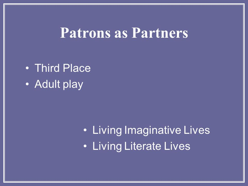 Patrons as Partners Third Place Adult play Living Imaginative Lives Living Literate Lives