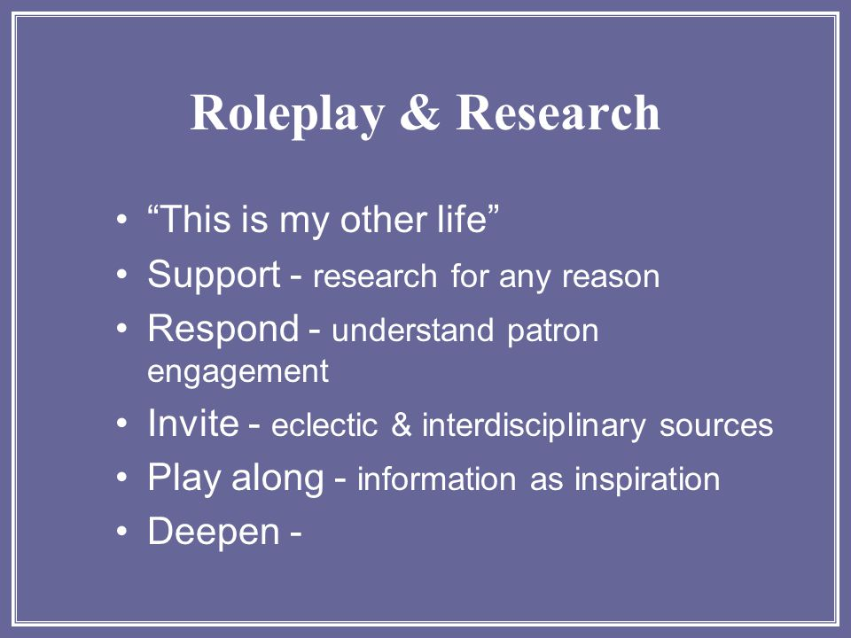 "Roleplay & Research ""This is my other life"" Support - research for any reason Respond - understand patron engagement Invite - eclectic & interdiscipli"