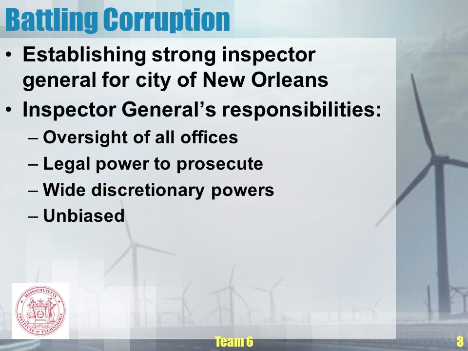 Team 63 Battling Corruption Establishing strong inspector general for city of New Orleans Inspector General's responsibilities: –Oversight of all offices –Legal power to prosecute –Wide discretionary powers –Unbiased