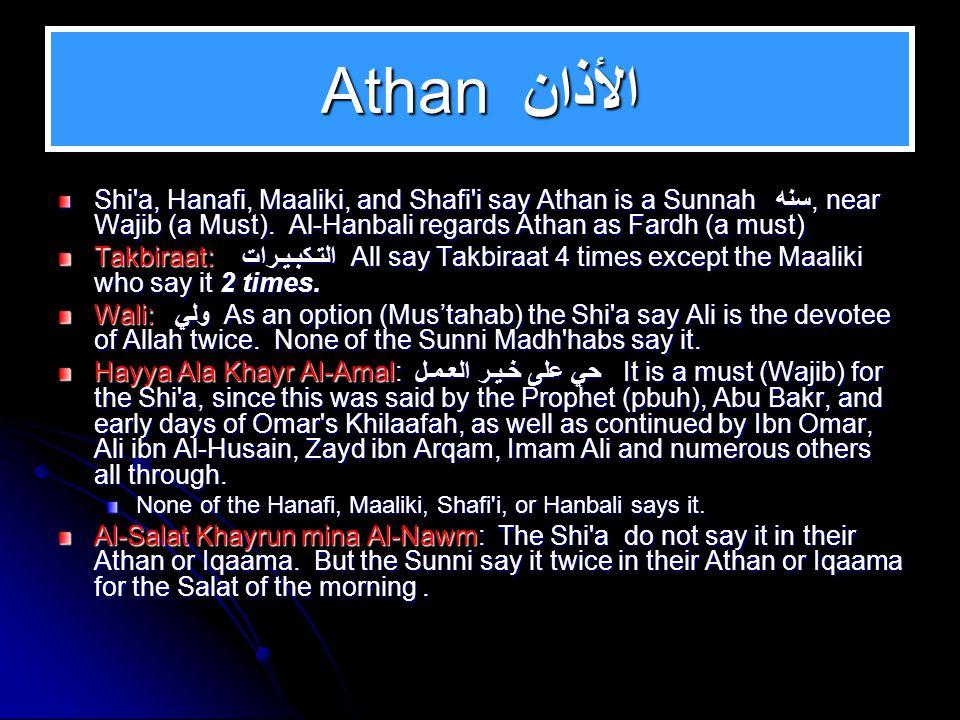 ATHAN: الأذان Shi'a: Ash hadu Anna Aliyyan Waliyu-llaah (I declare that Ali is the Devotee of Allah) (This is Mus'tahab (preferable) Hayya Ala Khayr Al-amal (Hasten for the best of deeds) Laa Ilaaha Illa Allah (There is no Deity except Allah) said twice Sunni: Al-salatu Khayrun Mina Nawm (Salat is better than sleep)