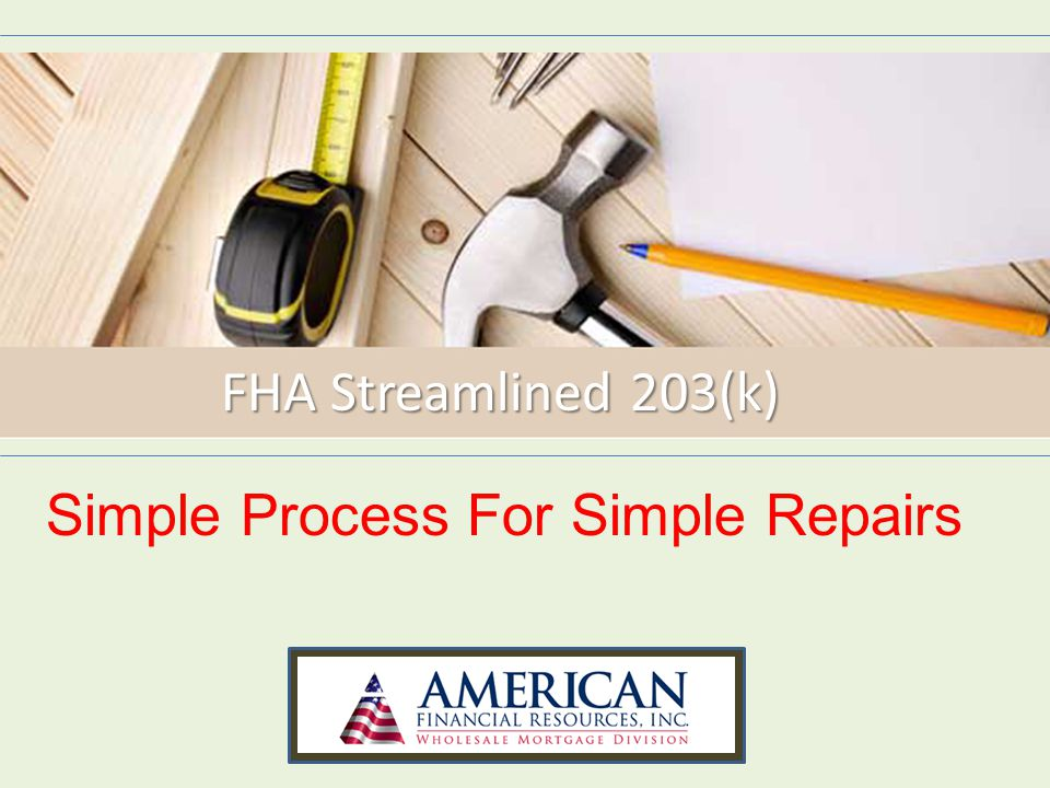 AFR's FHA Streamlined 203(k) Forms found on www.AFRWholesale.com – Contractor Profile Contractor Profile – Consumer Renovation Information Consumer Renovation Information – Rehabilitation Loan Agreement Rehabilitation Loan Agreement – Homeowner Contractor Agreement Homeowner Contractor Agreement – Disclosure Statement - Texas Disclosure Statement - Texas – IRS W9 Form IRS W9 Form – Identity of Interest Form Identity of Interest Form – 203K Maximum Mortgage Worksheet - HUD 92700 203K Maximum Mortgage Worksheet - HUD 92700 – 203K Borrower s Acknowledgement - HUD 92700a 203K Borrower s Acknowledgement - HUD 92700a When the work is 100% complete, please have the following forms completed and executed..