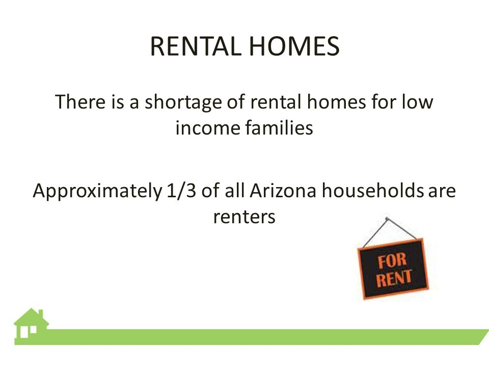 RENTAL HOMES There is a shortage of rental homes for low income families Approximately 1/3 of all Arizona households are renters