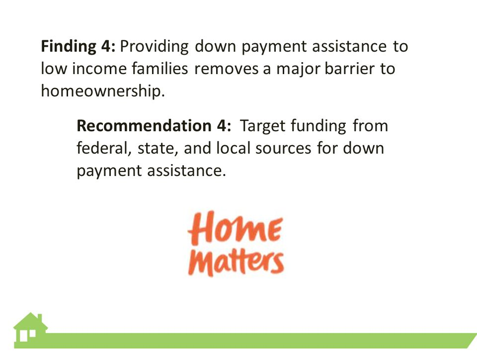 Finding 4: Providing down payment assistance to low income families removes a major barrier to homeownership.