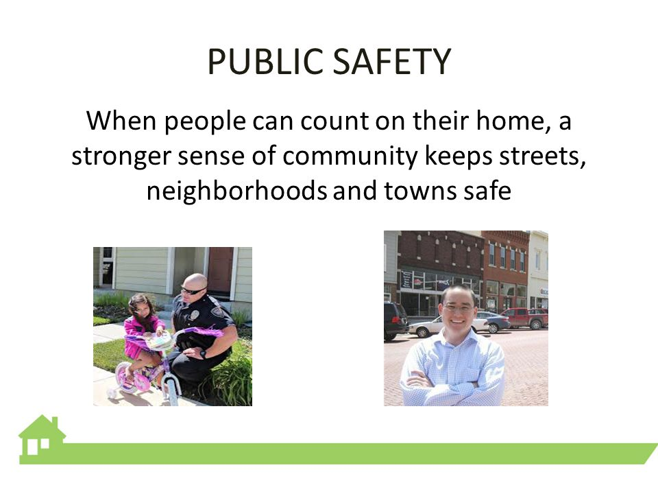 PUBLIC SAFETY When people can count on their home, a stronger sense of community keeps streets, neighborhoods and towns safe
