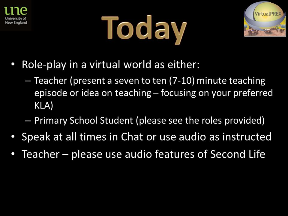 Role-play in a virtual world as either: – Teacher (present a seven to ten (7-10) minute teaching episode or idea on teaching – focusing on your preferred KLA) – Primary School Student (please see the roles provided) Speak at all times in Chat or use audio as instructed Teacher – please use audio features of Second Life